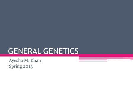 GENERAL GENETICS Ayesha M. Khan Spring 2013. Linkage  Genes on the same chromosome are like passengers on a charter bus: they travel together and ultimately.