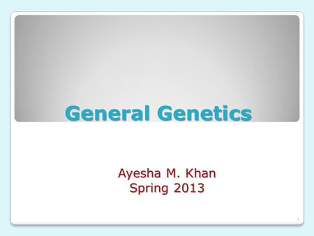 General Genetics Ayesha M. Khan Spring 2013.