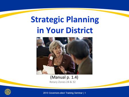 District Assembly | 1 Strategic Planning in Your District (Manual p. 1.4) 2013 Governors-elect Training Seminar | 1 Rotary Zones 24 & 32.