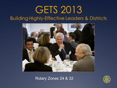 GETS 2013 Building Highly-Effective Leaders & Districts Rotary Zones 24 & 32.