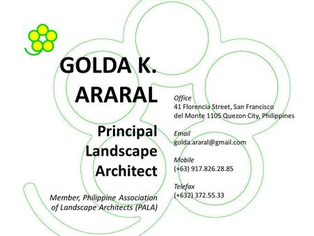 GOLDA K. ARARAL Principal Landscape Architect Member, Philippine Association of Landscape Architects (PALA)‏ Office 41 Florencia Street, San Francisco.
