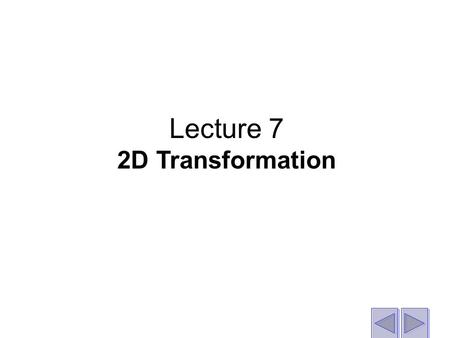 Lecture 7 2D Transformation. What is a transformation? Exactly what it says - an operation that transforms or changes a shape (line, shape, drawing etc.)