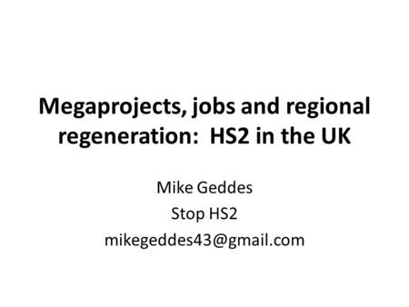 Megaprojects, jobs and regional regeneration: HS2 in the UK Mike Geddes Stop HS2
