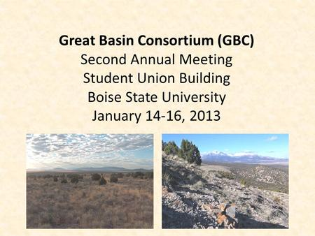 Great Basin Consortium (GBC) Second Annual Meeting Student Union Building Boise State University January 14-16, 2013.