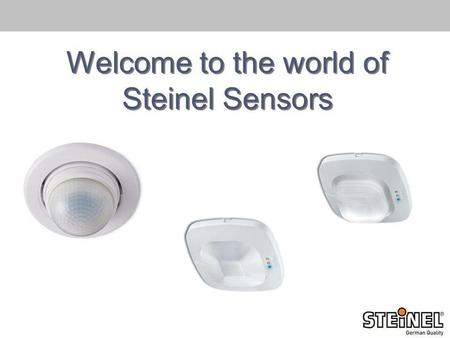 Welcome to the world of Steinel Sensors. 6 European manufacturing sites Founded 1959 Worldwide Sales 1.200 Employees 105 Mio. Euro Group Turnover p. year.