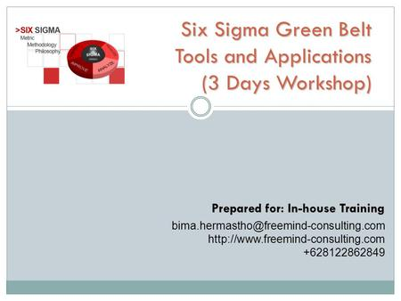 Six Sigma Green Belt Tools and Applications (3 Days Workshop) Prepared for: In-house Training