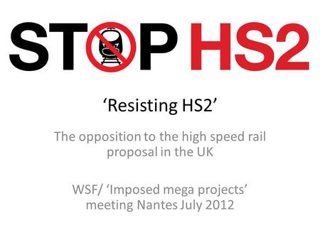 'Resisting HS2' The opposition to the high speed rail proposal in the UK WSF/ 'Imposed mega projects' meeting Nantes July 2012.