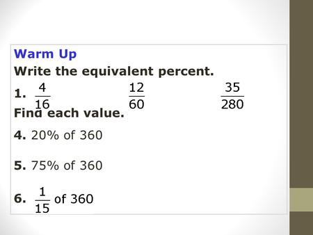 Warm Up Write the equivalent percent. 1. 2.3. Find each value. 4. 20% of 360 5. 75% of 360 6.