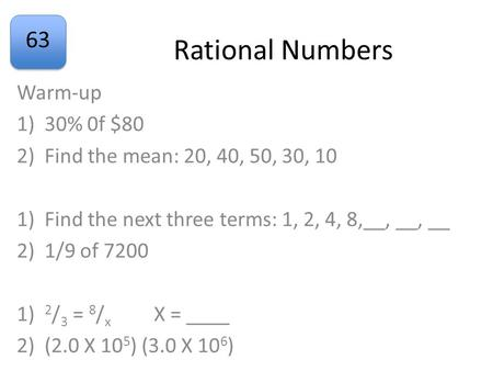 63 Rational Numbers Warm-up 1)30% 0f $80 2)Find the mean: 20, 40, 50, 30, 10 1)Find the next three terms: 1, 2, 4, 8,__, __, __ 2)1/9 of 7200 1) 2 / 3.