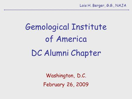 Lois H. Berger, G.G., NAJA Gemological Institute of America DC Alumni Chapter Washington, D.C. February 26, 2009.