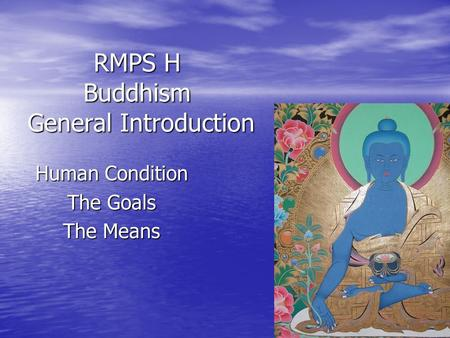 RMPS H Buddhism General Introduction Human Condition The Goals The Means.