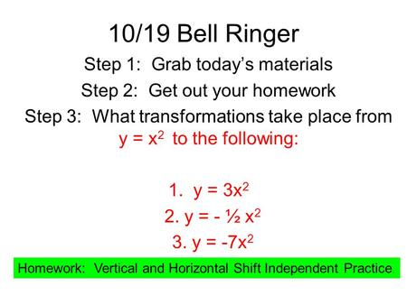 10/19 Bell Ringer Step 1: Grab today's materials Step 2: Get out your homework Step 3: What transformations take place from y = x 2 to the following: 1.
