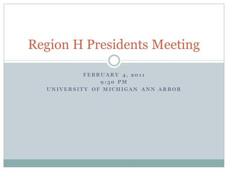 FEBRUARY 4, 2011 9:30 PM UNIVERSITY OF MICHIGAN ANN ARBOR Region H Presidents Meeting.