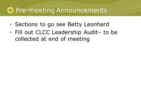Pre-meeting Announcements Sections to go see Betty Leonhard Fill out CLCC Leadership Audit– to be collected at end of meeting.