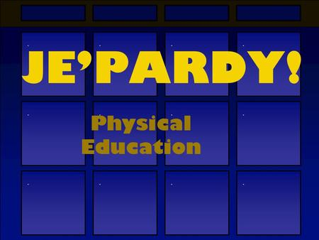 ............ JE'PARDY! Physical Education BIOLOGYCHEMISTRYGEOLOGYPHYSICS $100$300300$500500$500500$300300$100100$100100$300300$500500$500500$300300$100100.