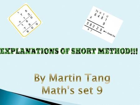 There are two types of short methods in multiplication. There is one which use the left of the column, and all you have to do is carry the tens units.