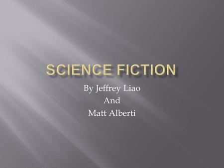By Jeffrey Liao And Matt Alberti.  Science Fiction is a type of fiction based in scientific possibilities.  Science Fiction has both real and fictional.