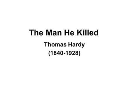 The Man He Killed Thomas Hardy (1840-1928). Title Almost as if placing the blame on someone Seems like the start of a story.