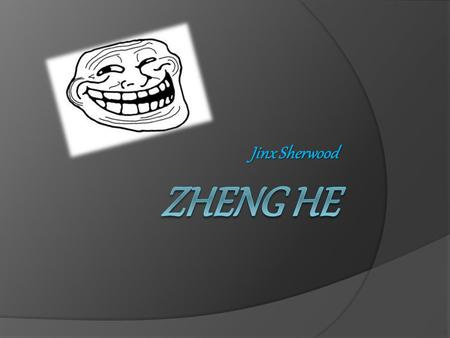Jinx Sherwood. Zheng He: Mighty Voyager  Zheng He was born into the Ming Dynasty, his real name was Ma He.  His beliefs were Muslim  He was the second.