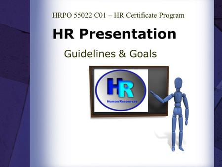 HR Presentation Guidelines & Goals HRPO 55022 C01 – HR Certificate Program.