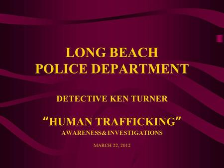 "LONG BEACH POLICE DEPARTMENT DETECTIVE KEN TURNER ""HUMAN TRAFFICKING"" AWARENESS& INVESTIGATIONS MARCH 22, 2012."