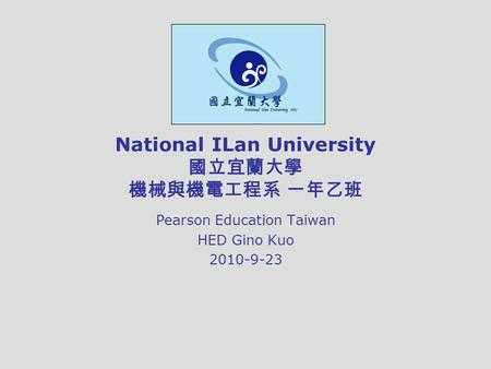 National ILan University 國立宜蘭大學 機械與機電工程系 一年乙班 Pearson Education Taiwan HED Gino Kuo 2010-9-23.