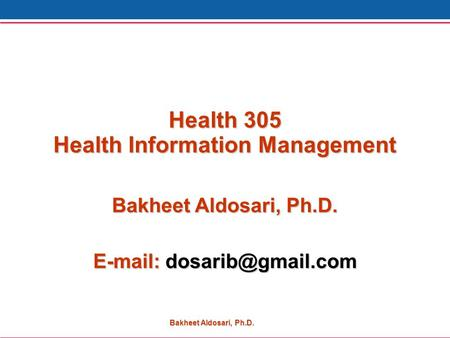 Bakheet Aldosari, Ph.D. Health 305 Health Information Management Bakheet Aldosari, Ph.D.