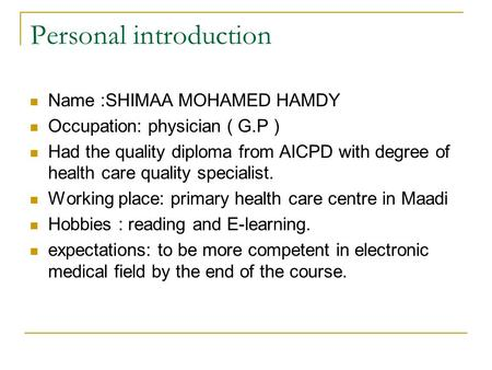 Personal introduction Name :SHIMAA MOHAMED HAMDY Occupation: physician ( G.P ) Had the quality diploma from AICPD with degree of health care quality specialist.