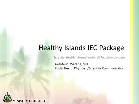 Healthy Islands IEC Package Essential Health Information for all People in Vanuatu Akihito M. Watabe, MD. Public Health Physician/Scientific Communicator.