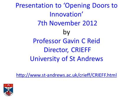 Presentation to 'Opening Doors to Innovation' 7th November 2012 by Professor Gavin C Reid Director, CRIEFF University of St Andrews