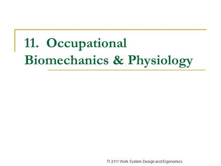 TI 2111 Work System Design and Ergonomics 11. Occupational Biomechanics & Physiology.