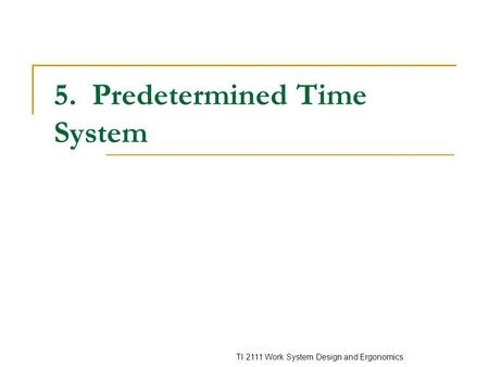 TI 2111 Work System Design and Ergonomics 5. Predetermined Time System.