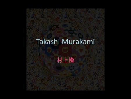 Takashi Murakami 村上隆. Born 1962, Tokyo, Japan 1993 Tokyo National University of Fine Arts and Music, P.h.D 1988 Tokyo National University of Fine Arts.