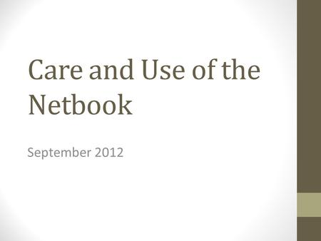 Care and Use of the Netbook September 2012. You are responsible for your netbook. Don't leave it unattended. Only use your own.