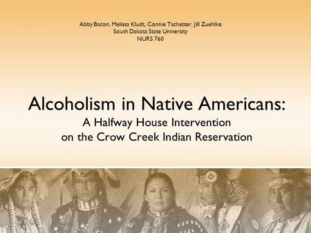 Alcoholism in Native Americans: A Halfway House Intervention on the Crow Creek Indian Reservation Abby Bacon, Melissa Kludt, Connie Tschetter, Jill Zuehlke.