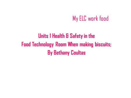 My ELC work food Units 1 Health & Safety in the Food Technology Room When making biscuits; By Bethany Coultas.