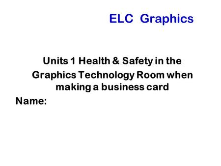 ELC Graphics Units 1 Health & Safety in the Graphics Technology Room when making a business card Name: