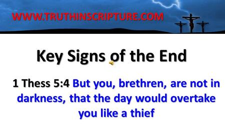 Key Signs of the End WWW.TRUTHINSCRIPTURE.COM 1 Thess 5:4 But you, brethren, are not in darkness, that the day would overtake you like a thief.