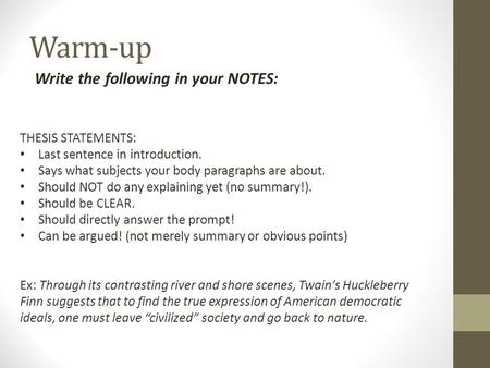 Warm-up Write the following in your NOTES: THESIS STATEMENTS: Last sentence in introduction. Says what subjects your body paragraphs are about. Should.