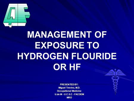MANAGEMENT OF EXPOSURE TO HYDROGEN FLOURIDE OR HF PRESENTED BY: Miguel Trevino, M.D. Occupational Medicine U.de M - U.C.S.C - FACOEM MRO.