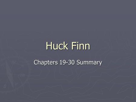 Huck Finn Chapters 19-30 Summary. Chapter 19 ► Continue Journey down the river ► Huck goes ashore and meets two men who are running from trouble ► Both.