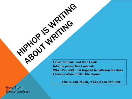 HIPHOP IS WRITING ABOUT WRITING I start to think, and then I sink Into the paper, like I was ink. When I'm writin I'm trapped in between the lines I escape.