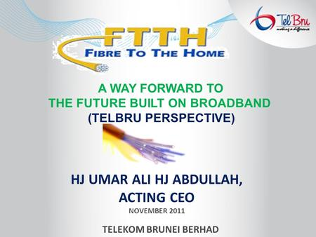 HJ UMAR ALI HJ ABDULLAH, ACTING CEO NOVEMBER 2011 TELEKOM BRUNEI BERHAD A WAY FORWARD TO THE FUTURE BUILT ON BROADBAND (TELBRU PERSPECTIVE)