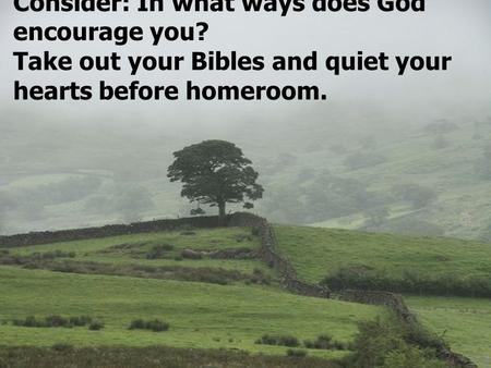 Consider: In what ways does God encourage you? Take out your Bibles and quiet your hearts before homeroom.