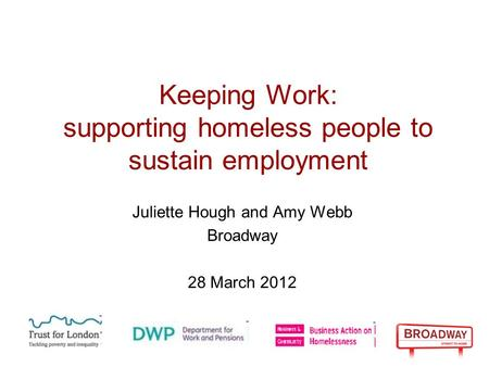 Keeping Work: supporting homeless people to sustain employment Juliette Hough and Amy Webb Broadway 28 March 2012.