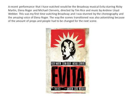 A recent performance that I have watched would be the Broadway musical Evita starring Ricky Martin, Elena Roger and Michael Clerveris, directed by Tim.