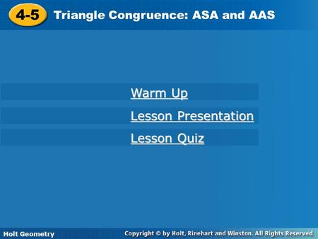 Holt Geometry 4-5 Triangle Congruence: ASA and AAS 4-5 Triangle Congruence: ASA and AAS Holt Geometry Warm Up Warm Up Lesson Presentation Lesson Presentation.