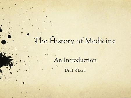 The History of Medicine An Introduction Dr H K Lord.