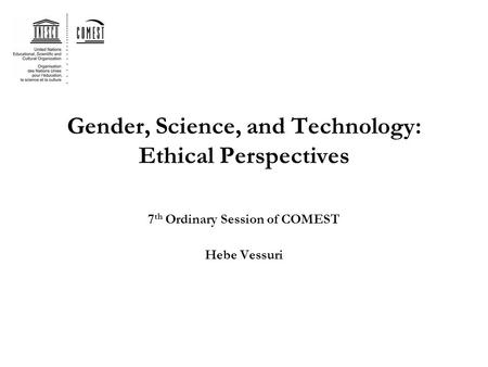 Gender, Science, and Technology: Ethical Perspectives 7 th Ordinary Session of COMEST Hebe Vessuri.