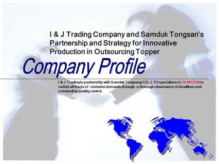 I & J Trading in partnership with Samduk Tongsang CO., LTD specializes in OEM/ODM to satisfy all levels of costumer demands through a thorough observance.